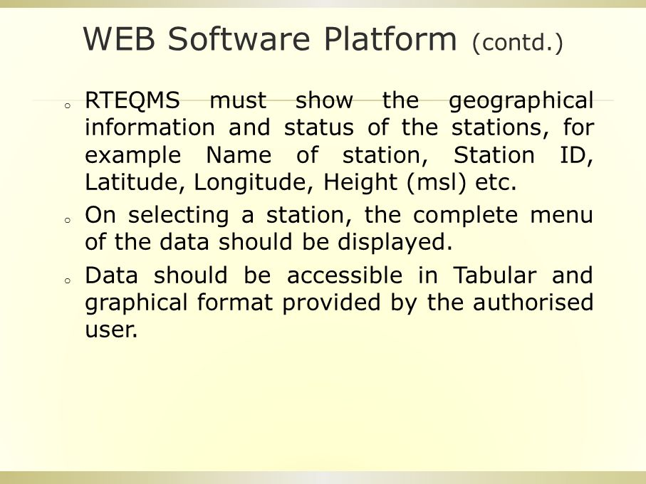 WEB Software Platform (contd.) o RTEQMS must show the geographical information and status of the stations, for example Name of station, Station ID, Latitude, Longitude, Height (msl) etc.