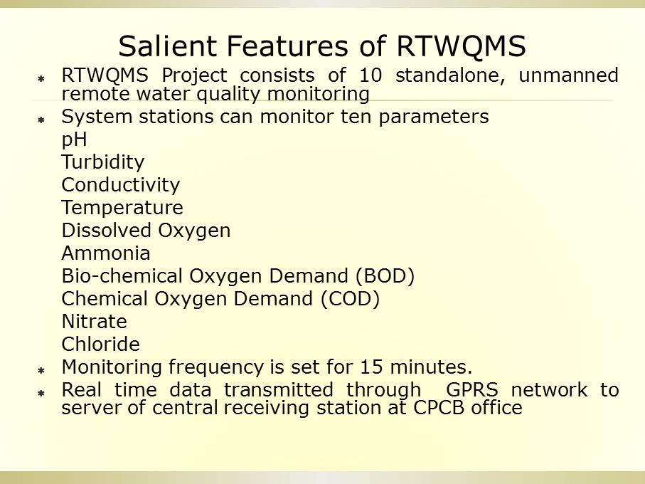 Salient Features of RTWQMS  RTWQMS Project consists of 10 standalone, unmanned remote water quality monitoring  System stations can monitor ten para