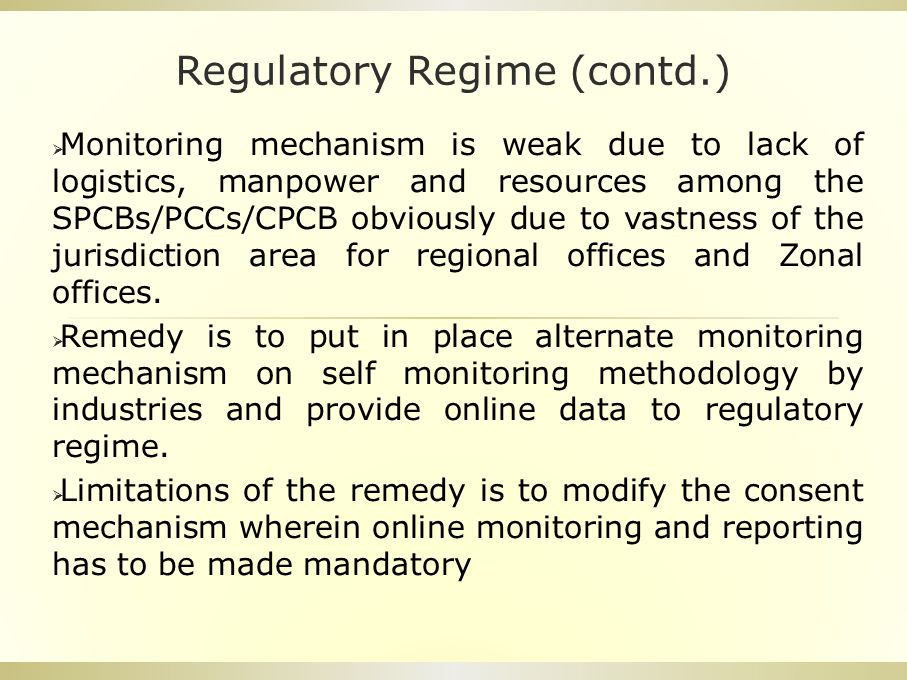 Regulatory Regime (contd.)  Monitoring mechanism is weak due to lack of logistics, manpower and resources among the SPCBs/PCCs/CPCB obviously due to vastness of the jurisdiction area for regional offices and Zonal offices.