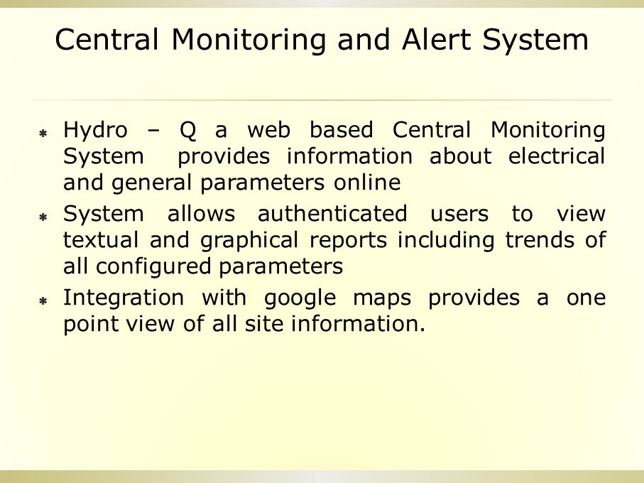Central Monitoring and Alert System  Hydro – Q a web based Central Monitoring System provides information about electrical and general parameters online  System allows authenticated users to view textual and graphical reports including trends of all configured parameters  Integration with google maps provides a one point view of all site information.