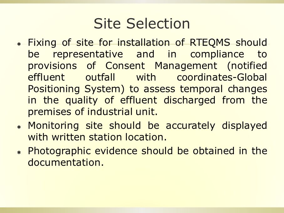 Site Selection  Fixing of site for installation of RTEQMS should be representative and in compliance to provisions of Consent Management (notified effluent outfall with coordinates-Global Positioning System) to assess temporal changes in the quality of effluent discharged from the premises of industrial unit.