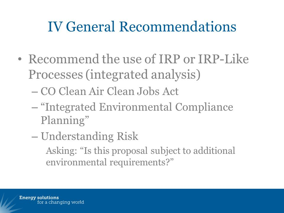IV General Recommendations Recommend the use of IRP or IRP-Like Processes (integrated analysis) – CO Clean Air Clean Jobs Act – Integrated Environmental Compliance Planning – Understanding Risk Asking: Is this proposal subject to additional environmental requirements