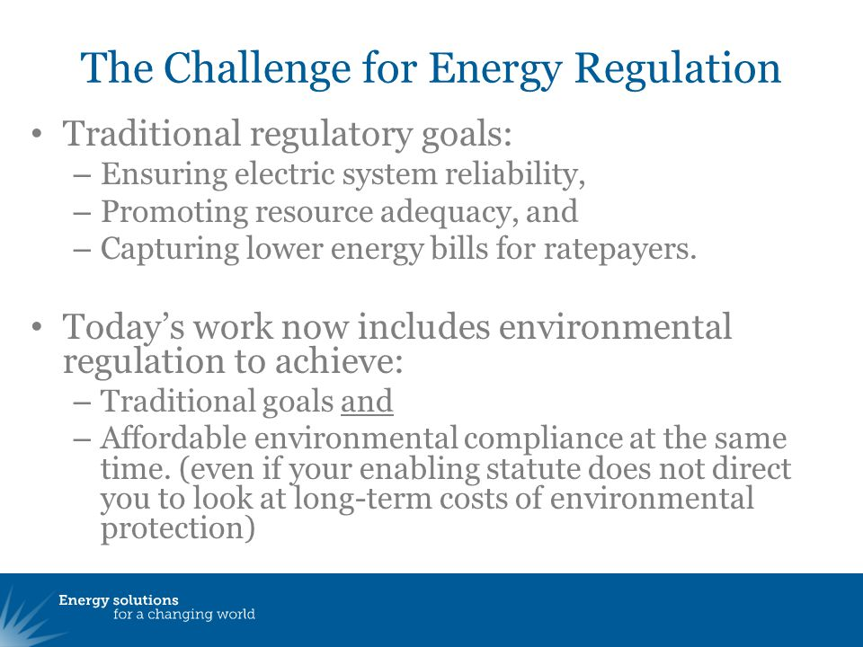 The Challenge for Energy Regulation Traditional regulatory goals: – Ensuring electric system reliability, – Promoting resource adequacy, and – Capturing lower energy bills for ratepayers.