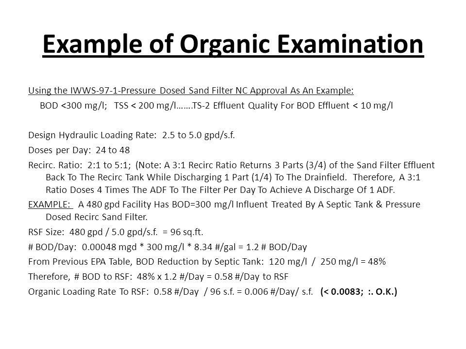Example of Organic Examination Using the IWWS-97-1-Pressure Dosed Sand Filter NC Approval As An Example: BOD <300 mg/l; TSS < 200 mg/l…….TS-2 Effluent Quality For BOD Effluent < 10 mg/l Design Hydraulic Loading Rate: 2.5 to 5.0 gpd/s.f.