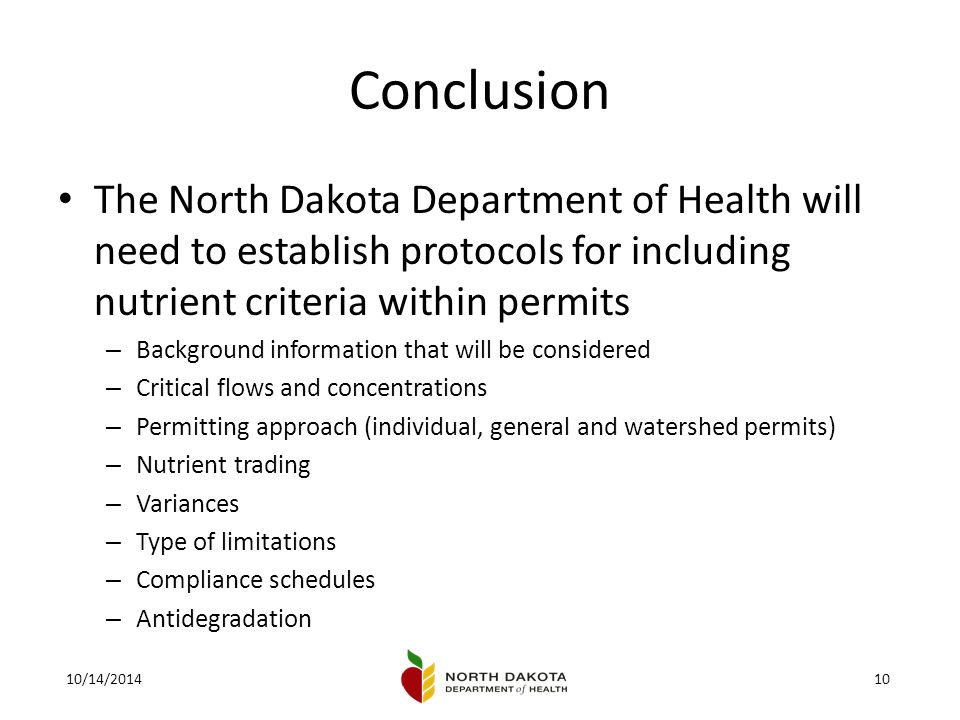 10/14/201410 Conclusion The North Dakota Department of Health will need to establish protocols for including nutrient criteria within permits – Background information that will be considered – Critical flows and concentrations – Permitting approach (individual, general and watershed permits) – Nutrient trading – Variances – Type of limitations – Compliance schedules – Antidegradation