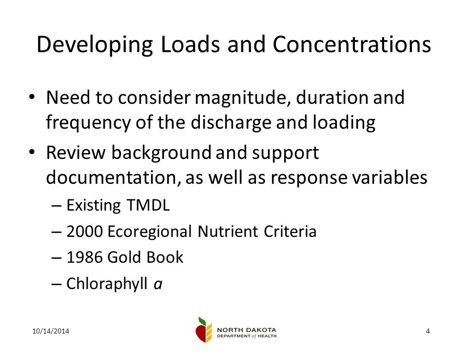 10/14/20144 Developing Loads and Concentrations Need to consider magnitude, duration and frequency of the discharge and loading Review background and support documentation, as well as response variables – Existing TMDL – 2000 Ecoregional Nutrient Criteria – 1986 Gold Book – Chloraphyll a