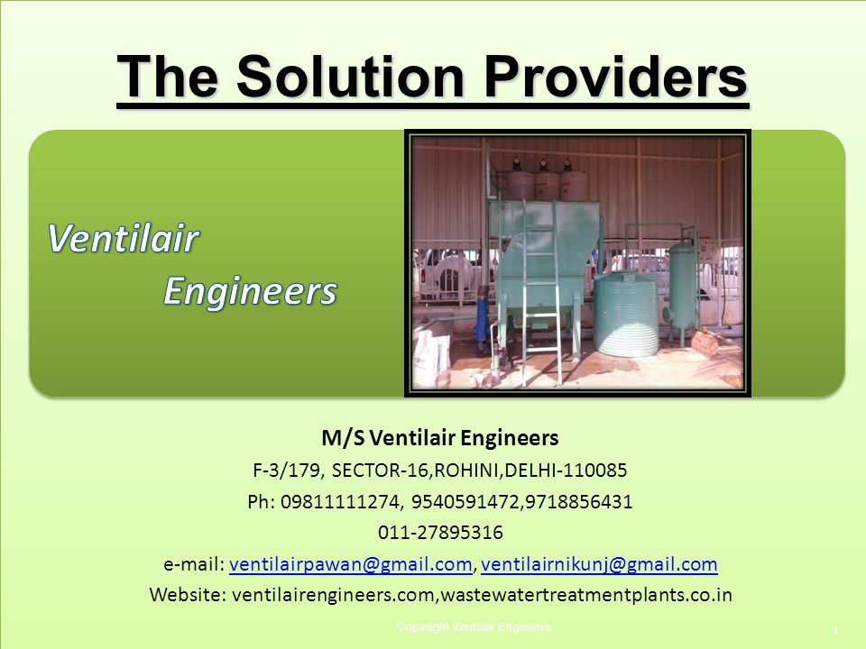Copyright Ventilair Engineers 1 M/S Ventilair Engineers F-3/179, SECTOR-16,ROHINI,DELHI-110085 Ph: 09811111274, 9540591472,9718856431 011-27895316 e-mail: ventilairpawan@gmail.com, ventilairnikunj@gmail.comventilairpawan@gmail.com Website: ventilairengineers.com,wastewatertreatmentplants.co.in The Solution Providers