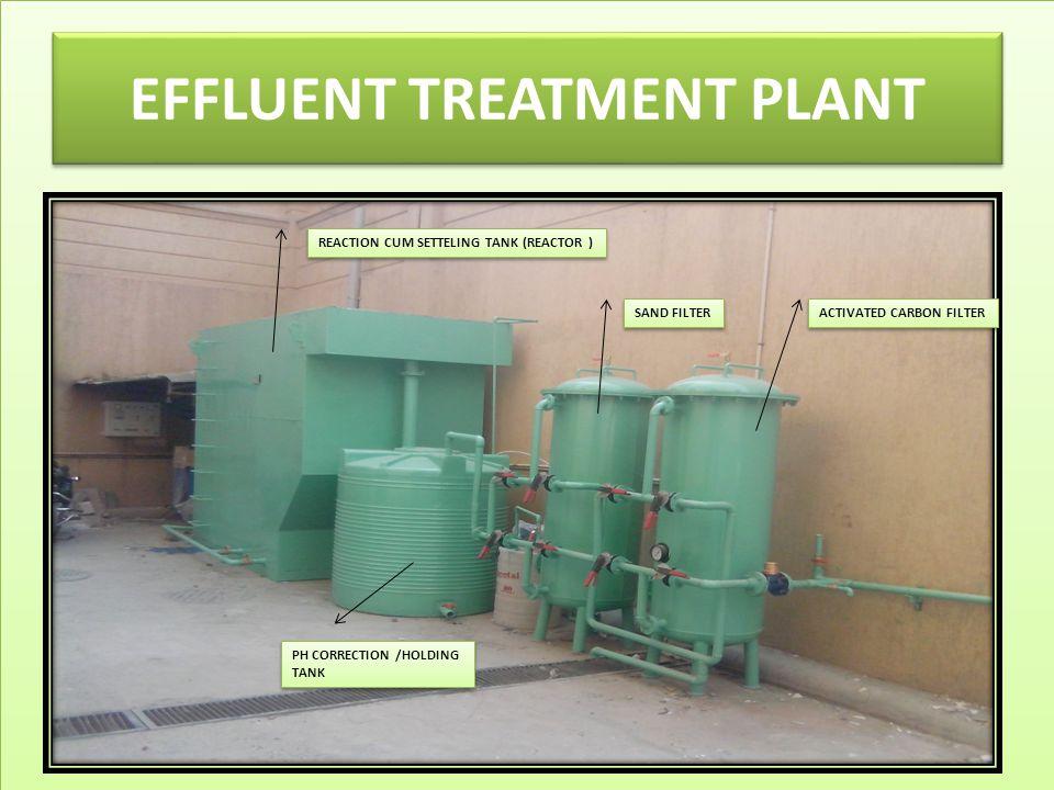 EFFLUENT TREATMENT PLANT REACTION CUM SETTELING TANK (REACTOR ) SAND FILTER ACTIVATED CARBON FILTER PH CORRECTION /HOLDING TANK PH CORRECTION /HOLDING TANK