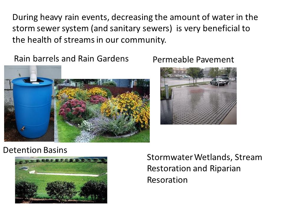 During heavy rain events, decreasing the amount of water in the storm sewer system (and sanitary sewers) is very beneficial to the health of streams in our community.