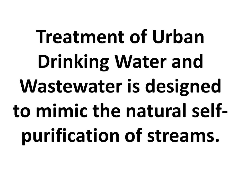 Treatment of Urban Drinking Water and Wastewater is designed to mimic the natural self- purification of streams.