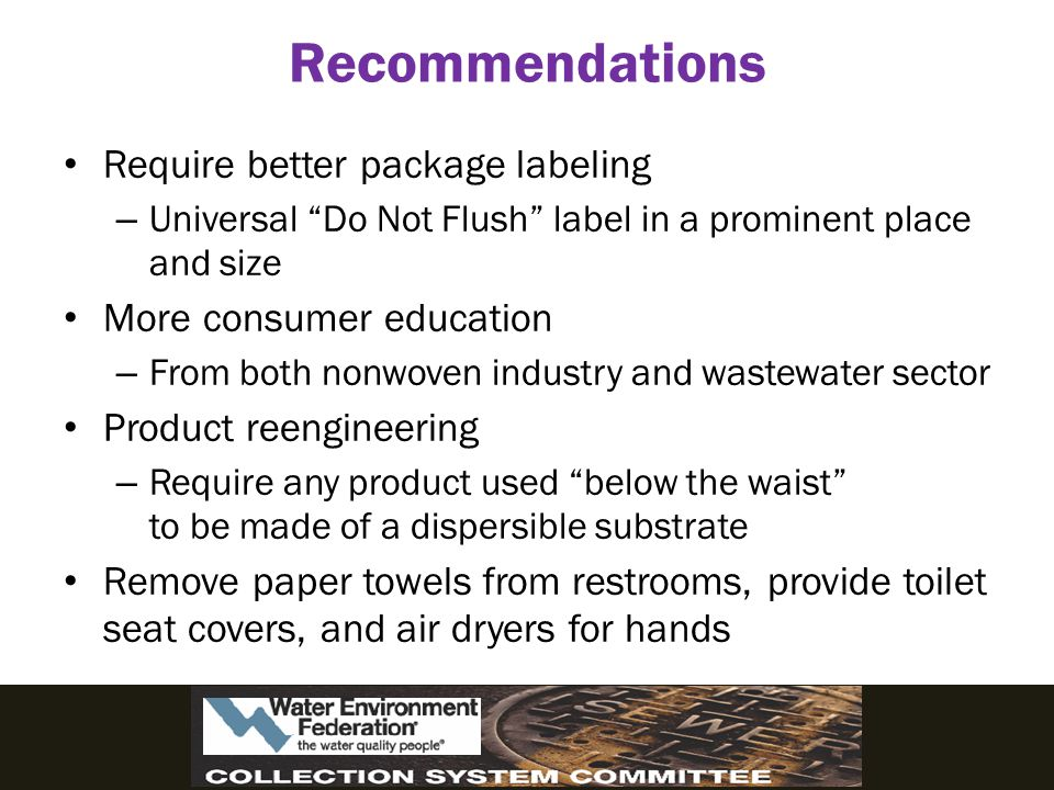 Recommendations Require better package labeling – Universal Do Not Flush label in a prominent place and size More consumer education – From both nonwoven industry and wastewater sector Product reengineering – Require any product used below the waist to be made of a dispersible substrate Remove paper towels from restrooms, provide toilet seat covers, and air dryers for hands