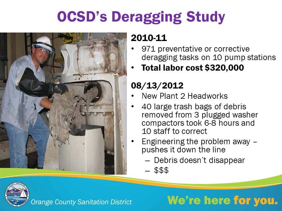 OCSD's Deragging Study 2010-11 971 preventative or corrective deragging tasks on 10 pump stations Total labor cost $320,000 08/13/2012 New Plant 2 Headworks 40 large trash bags of debris removed from 3 plugged washer compactors took 6-8 hours and 10 staff to correct Engineering the problem away – pushes it down the line – Debris doesn't disappear – $$$