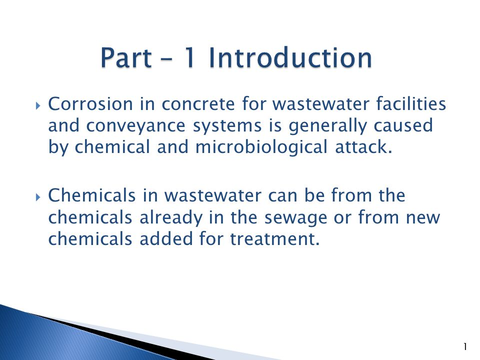  Microbiological attack is caused by bacteria in the sewage that react with and convert hydrogen sulfide to sulfuric acid which attacks the matrix of concrete.