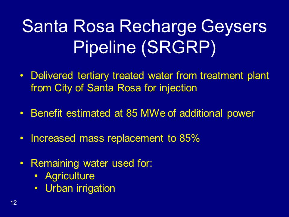Santa Rosa Recharge Geysers Pipeline (SRGRP) Delivered tertiary treated water from treatment plant from City of Santa Rosa for injection Benefit estimated at 85 MWe of additional power Increased mass replacement to 85% Remaining water used for: Agriculture Urban irrigation 12