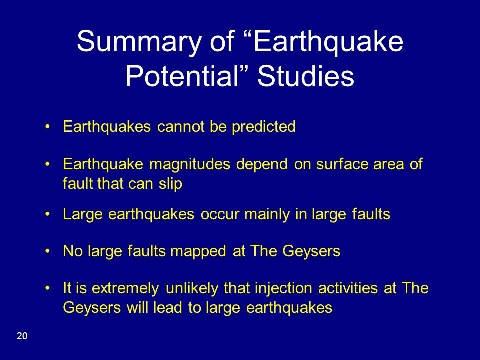 Summary of Earthquake Potential Studies Earthquakes cannot be predicted Earthquake magnitudes depend on surface area of fault that can slip Large earthquakes occur mainly in large faults No large faults mapped at The Geysers It is extremely unlikely that injection activities at The Geysers will lead to large earthquakes 20
