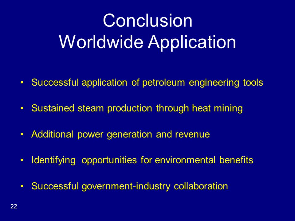 Conclusion Worldwide Application Successful application of petroleum engineering tools Sustained steam production through heat mining Additional power generation and revenue Identifying opportunities for environmental benefits Successful government-industry collaboration 22