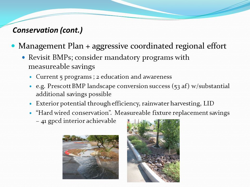 Conservation (cont.) Management Plan + aggressive coordinated regional effort Revisit BMPs; consider mandatory programs with measureable savings Curre
