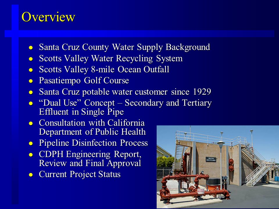 Overview l Santa Cruz County Water Supply Background l Scotts Valley Water Recycling System l Scotts Valley 8-mile Ocean Outfall l Pasatiempo Golf Course l Santa Cruz potable water customer since 1929 l Dual Use Concept – Secondary and Tertiary Effluent in Single Pipe l Consultation with California Department of Public Health l Pipeline Disinfection Process l CDPH Engineering Report, Review and Final Approval l Current Project Status