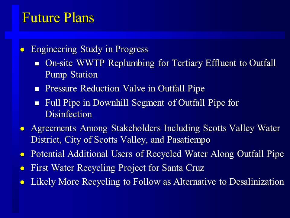 Future Plans l Engineering Study in Progress n On-site WWTP Replumbing for Tertiary Effluent to Outfall Pump Station n Pressure Reduction Valve in Outfall Pipe n Full Pipe in Downhill Segment of Outfall Pipe for Disinfection l Agreements Among Stakeholders Including Scotts Valley Water District, City of Scotts Valley, and Pasatiempo l Potential Additional Users of Recycled Water Along Outfall Pipe l First Water Recycling Project for Santa Cruz l Likely More Recycling to Follow as Alternative to Desalinization
