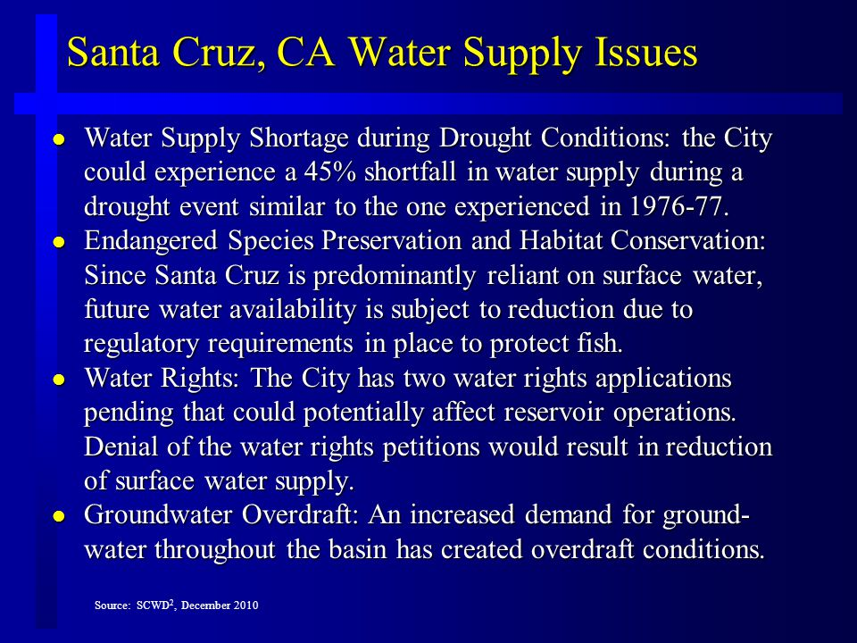 Santa Cruz, CA Water Supply Issues l Water Supply Shortage during Drought Conditions: the City could experience a 45% shortfall in water supply during a drought event similar to the one experienced in 1976-77.