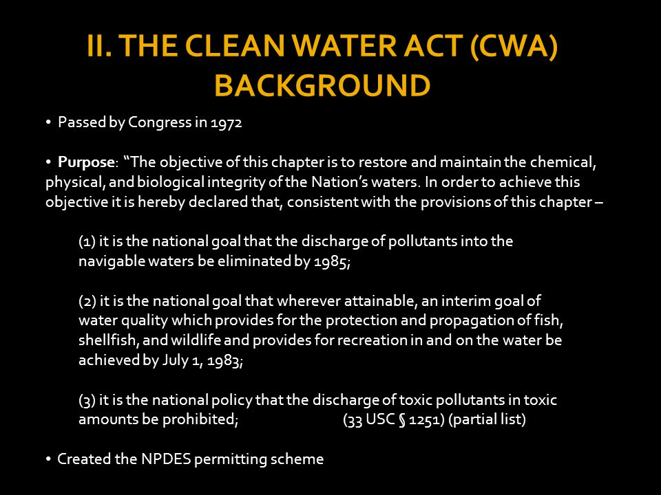 THE CLEAN WATER ACT (CWA) BACKGROUND Method of Protecting Waterways: General prohibition except as allowed by the CWA (usually in compliance with a NPDES permit).