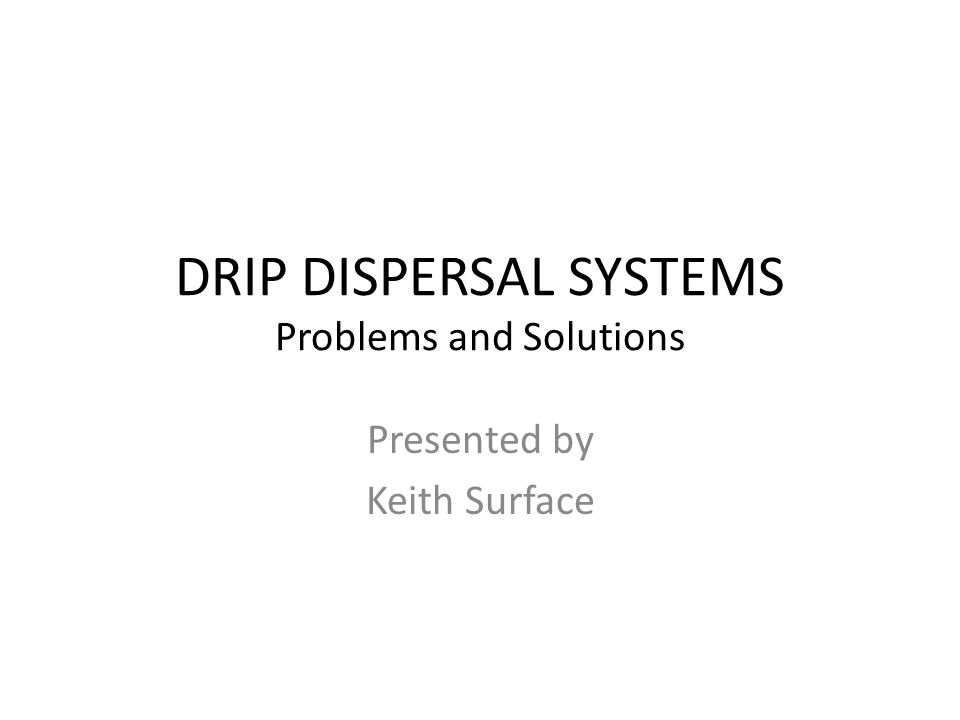 DRIP DISPERSAL SYSTEMS Problems and Solutions Presented by Keith Surface