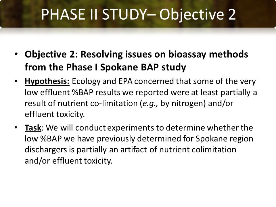 CONCLUSIONS PHASE II STUDY– Objective 2 Objective 2: Resolving issues on bioassay methods from the Phase I Spokane BAP study Hypothesis: Ecology and EPA concerned that some of the very low effluent %BAP results we reported were at least partially a result of nutrient co-limitation (e.g., by nitrogen) and/or effluent toxicity.