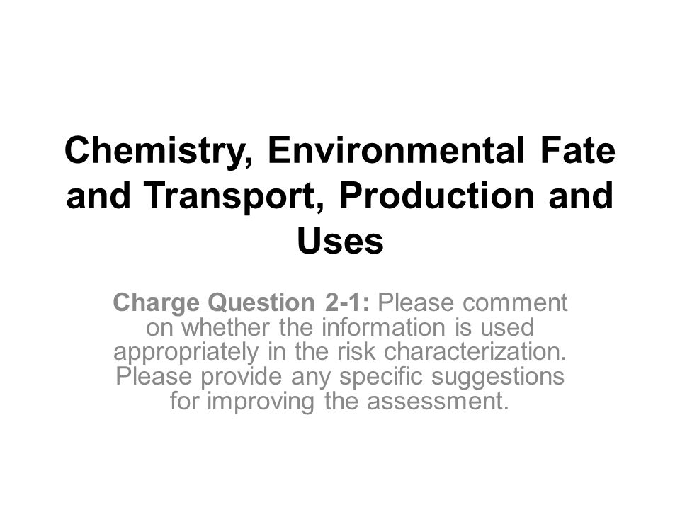 Chemistry, Environmental Fate and Transport, Production and Uses Charge Question 2-1: Please comment on whether the information is used appropriately in the risk characterization.
