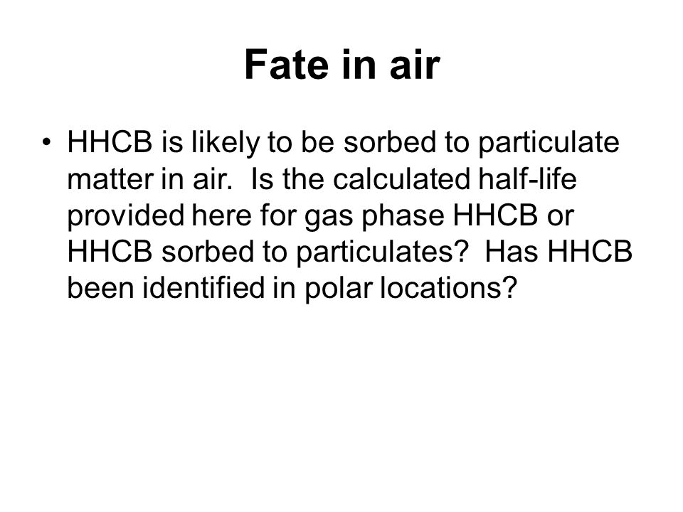 Fate in air HHCB is likely to be sorbed to particulate matter in air.