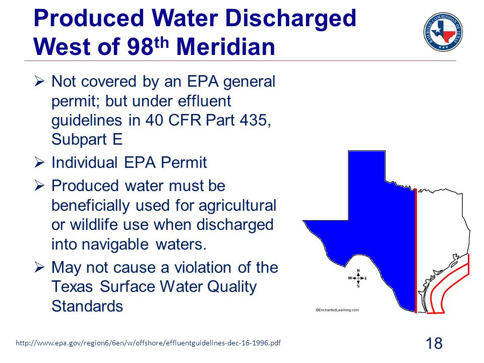 Produced Water Discharged West of 98 th Meridian 18  Not covered by an EPA general permit; but under effluent guidelines in 40 CFR Part 435, Subpart