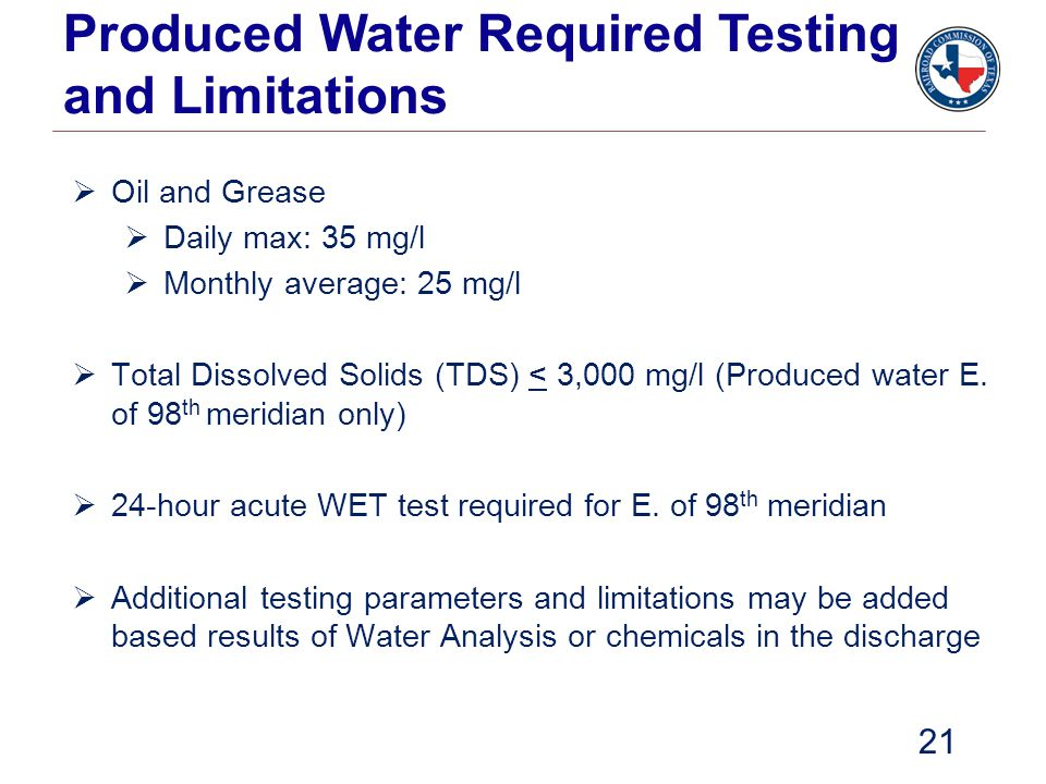 Produced Water Required Testing and Limitations  Oil and Grease  Daily max: 35 mg/l  Monthly average: 25 mg/l  Total Dissolved Solids (TDS) < 3,00