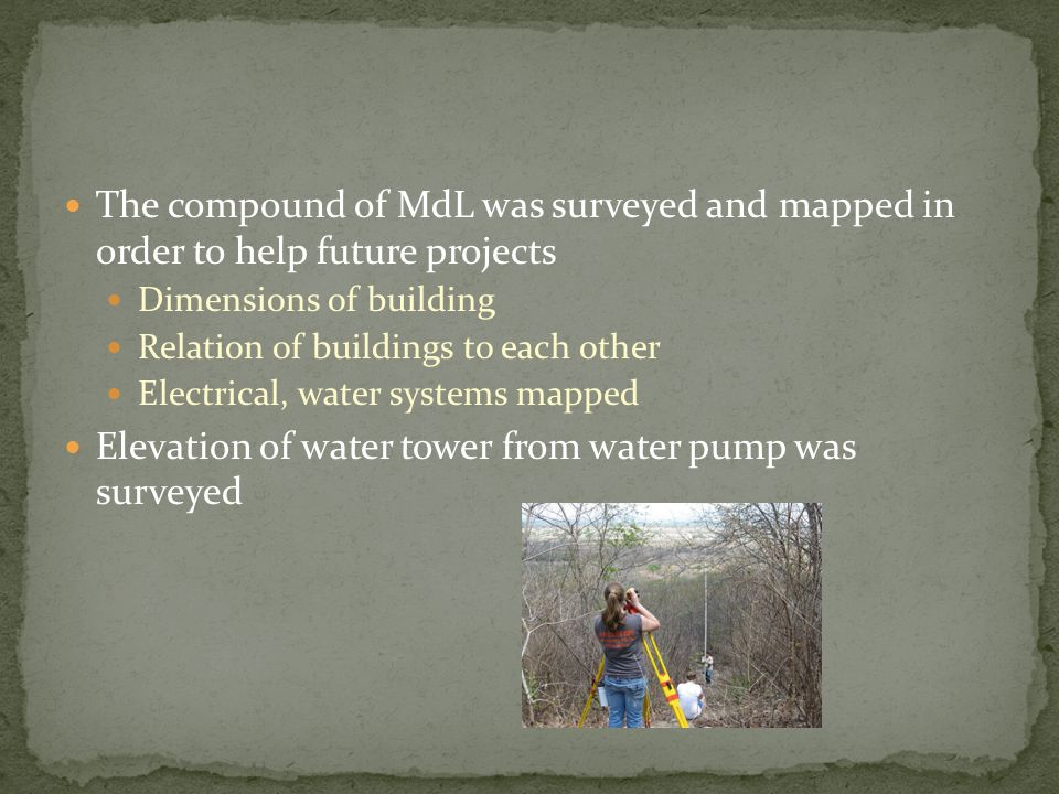 The compound of MdL was surveyed and mapped in order to help future projects Dimensions of building Relation of buildings to each other Electrical, water systems mapped Elevation of water tower from water pump was surveyed