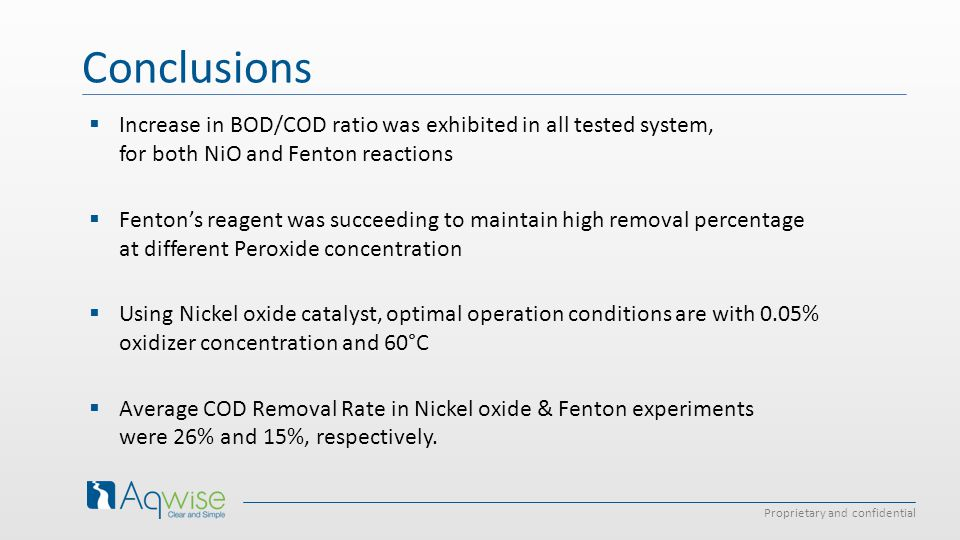 Proprietary and confidential Conclusions  Increase in BOD/COD ratio was exhibited in all tested system, for both NiO and Fenton reactions  Fenton's reagent was succeeding to maintain high removal percentage at different Peroxide concentration  Using Nickel oxide catalyst, optimal operation conditions are with 0.05% oxidizer concentration and 60°C  Average COD Removal Rate in Nickel oxide & Fenton experiments were 26% and 15%, respectively.