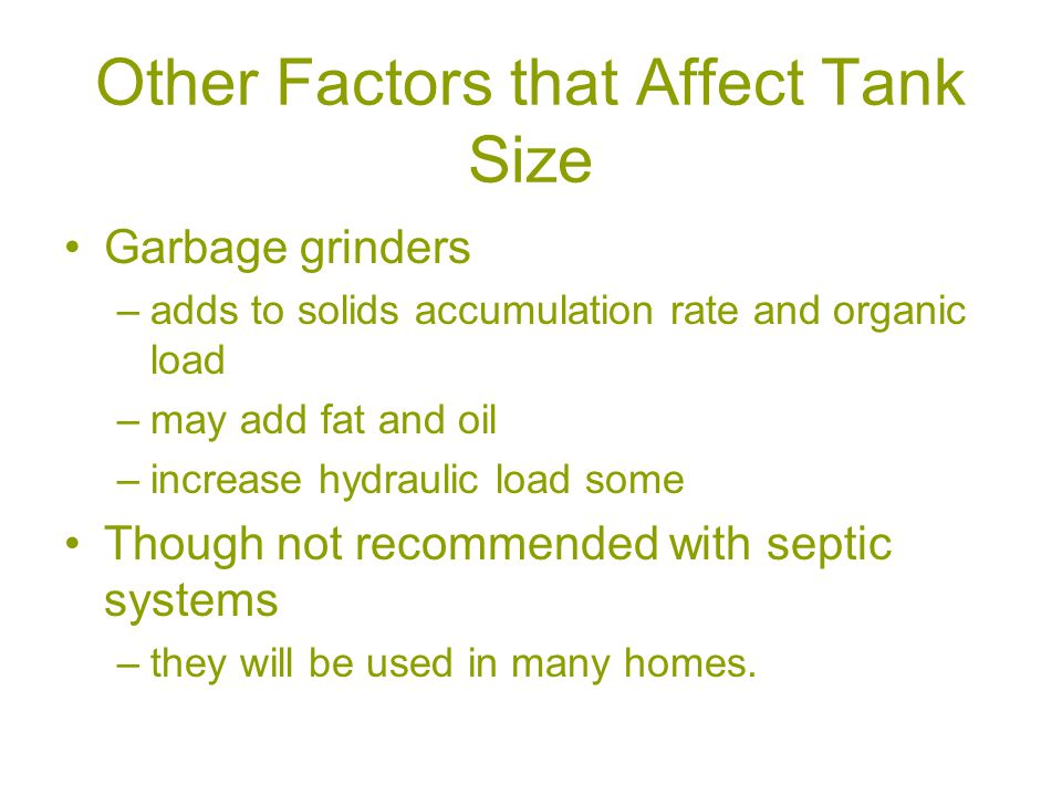 Other Factors that Affect Tank Size Garbage grinders –adds to solids accumulation rate and organic load –may add fat and oil –increase hydraulic load some Though not recommended with septic systems –they will be used in many homes.