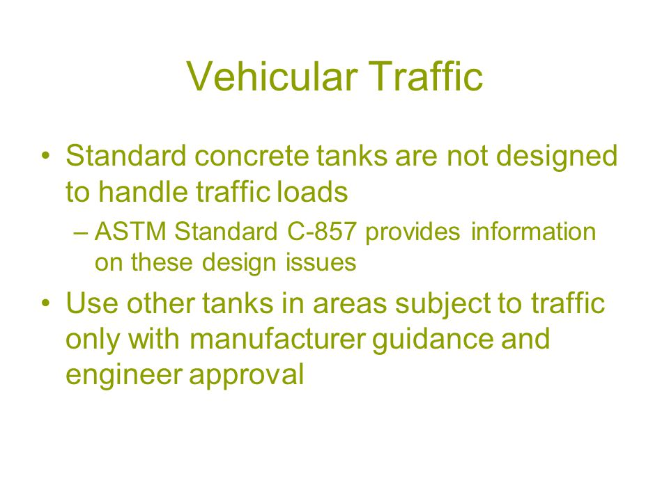 Vehicular Traffic Standard concrete tanks are not designed to handle traffic loads –ASTM Standard C-857 provides information on these design issues Use other tanks in areas subject to traffic only with manufacturer guidance and engineer approval
