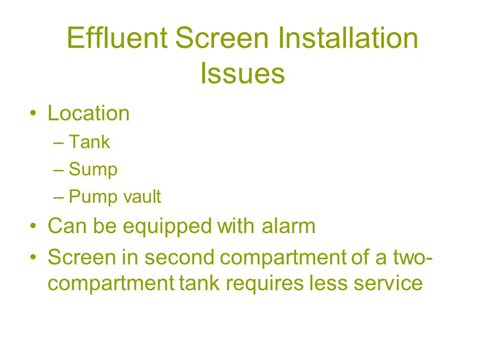 Effluent Screen Installation Issues Location –Tank –Sump –Pump vault Can be equipped with alarm Screen in second compartment of a two- compartment tank requires less service