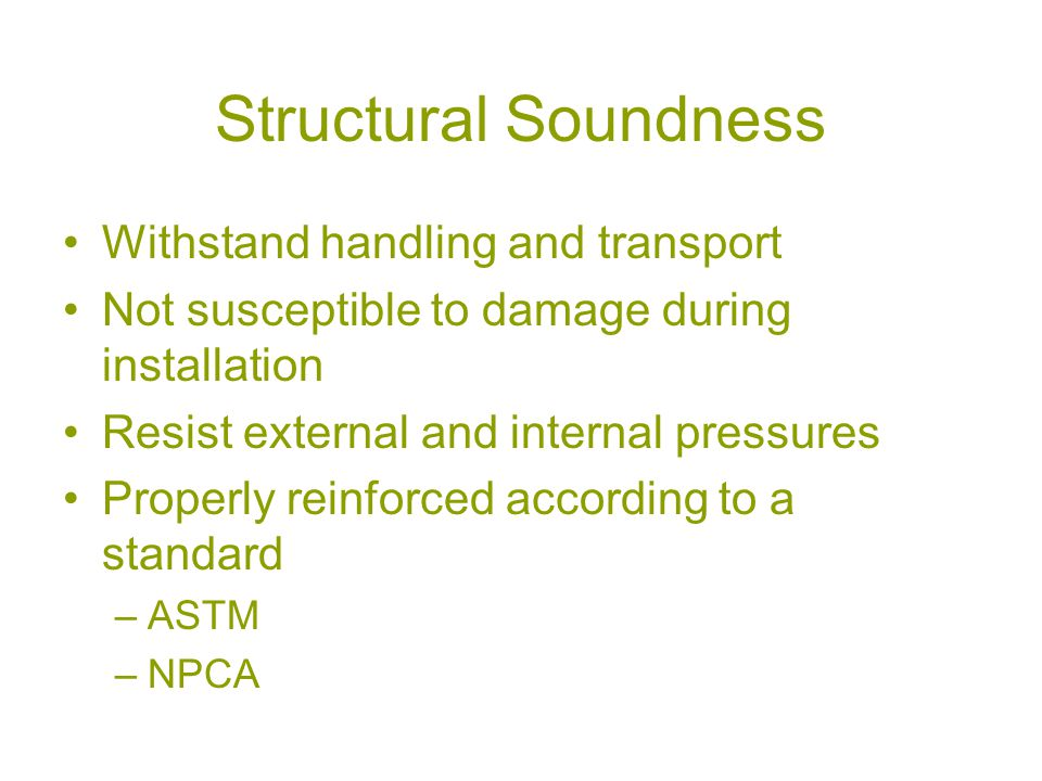 Structural Soundness Withstand handling and transport Not susceptible to damage during installation Resist external and internal pressures Properly reinforced according to a standard –ASTM –NPCA
