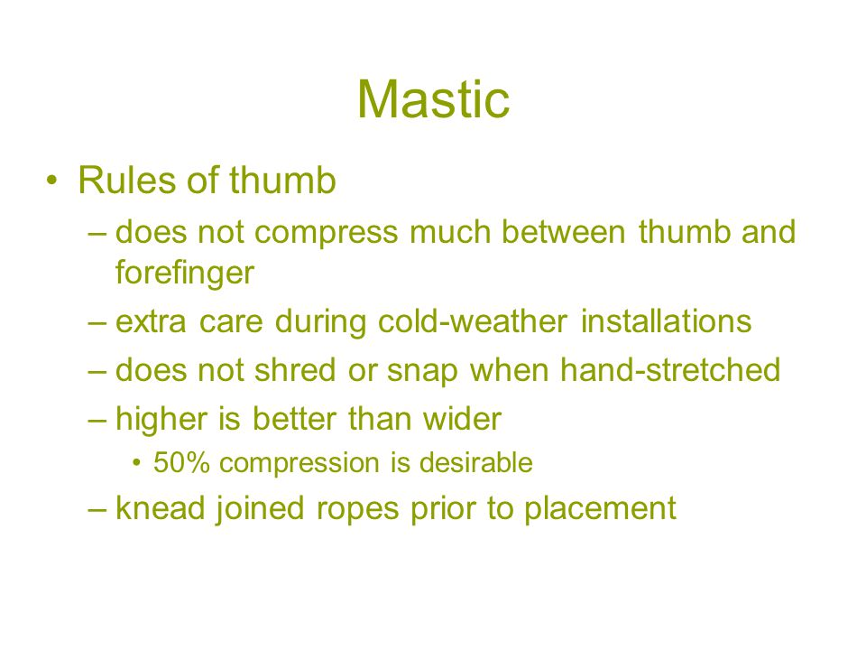 Mastic Rules of thumb –does not compress much between thumb and forefinger –extra care during cold-weather installations –does not shred or snap when hand-stretched –higher is better than wider 50% compression is desirable –knead joined ropes prior to placement