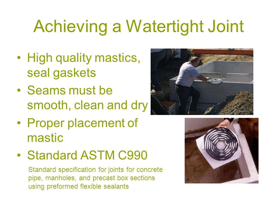 Achieving a Watertight Joint High quality mastics, seal gaskets Seams must be smooth, clean and dry Proper placement of mastic Standard ASTM C990 Standard specification for joints for concrete pipe, manholes, and precast box sections using preformed flexible sealants