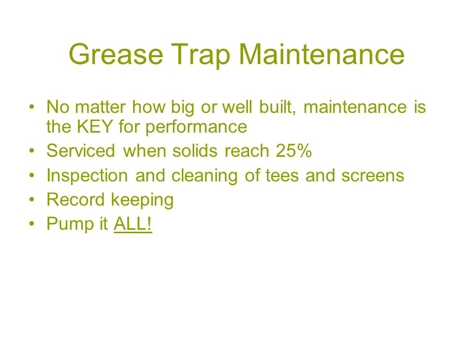 Grease Trap Maintenance No matter how big or well built, maintenance is the KEY for performance Serviced when solids reach 25% Inspection and cleaning of tees and screens Record keeping Pump it ALL!