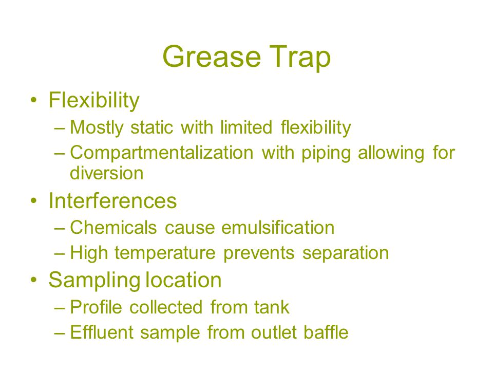 Grease Trap Flexibility –Mostly static with limited flexibility –Compartmentalization with piping allowing for diversion Interferences –Chemicals cause emulsification –High temperature prevents separation Sampling location –Profile collected from tank –Effluent sample from outlet baffle