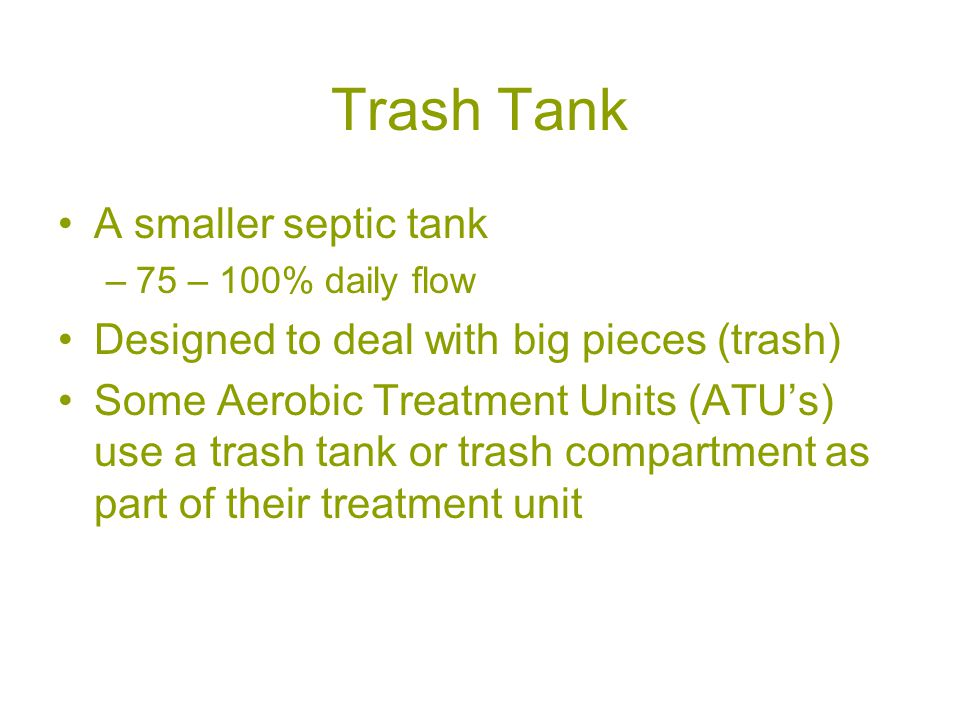 Trash Tank A smaller septic tank –75 – 100% daily flow Designed to deal with big pieces (trash) Some Aerobic Treatment Units (ATU's) use a trash tank or trash compartment as part of their treatment unit
