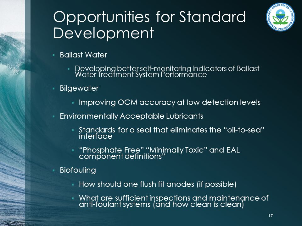 Opportunities for Standard Development  Ballast Water  Developing better self-monitoring indicators of Ballast Water Treatment System Performance  Bilgewater  Improving OCM accuracy at low detection levels  Environmentally Acceptable Lubricants  Standards for a seal that eliminates the oil-to-sea interface  Phosphate Free Minimally Toxic and EAL component definitions  Biofouling  How should one flush fit anodes (if possible)  What are sufficient inspections and maintenance of anti-foulant systems (and how clean is clean) 17