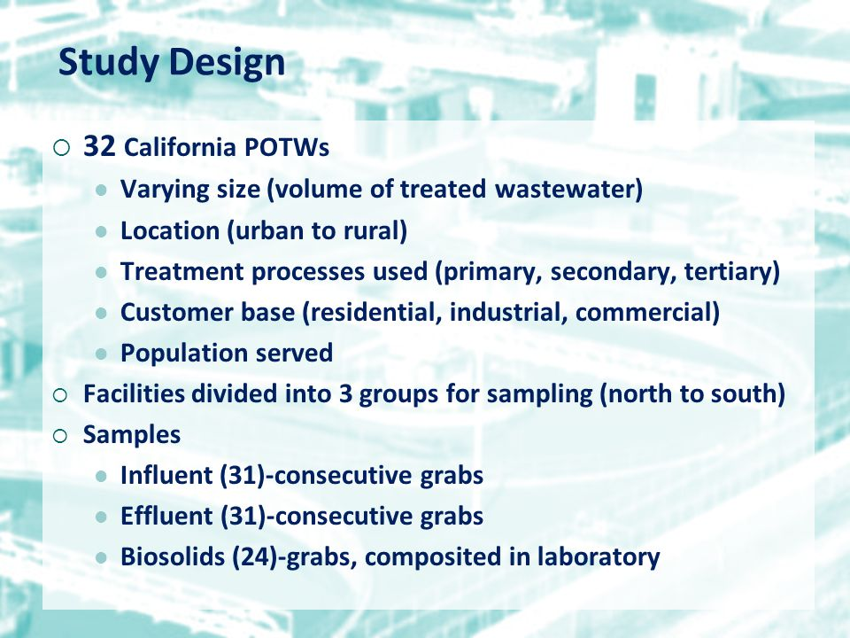 Study Design  32 California POTWs Varying size (volume of treated wastewater) Location (urban to rural) Treatment processes used (primary, secondary, tertiary) Customer base (residential, industrial, commercial) Population served  Facilities divided into 3 groups for sampling (north to south)  Samples Influent (31)-consecutive grabs Effluent (31)-consecutive grabs Biosolids (24)-grabs, composited in laboratory