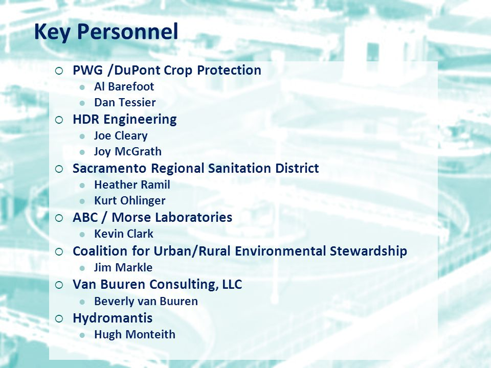 Key Personnel  PWG /DuPont Crop Protection Al Barefoot Dan Tessier  HDR Engineering Joe Cleary Joy McGrath  Sacramento Regional Sanitation District Heather Ramil Kurt Ohlinger  ABC / Morse Laboratories Kevin Clark  Coalition for Urban/Rural Environmental Stewardship Jim Markle  Van Buuren Consulting, LLC Beverly van Buuren  Hydromantis Hugh Monteith