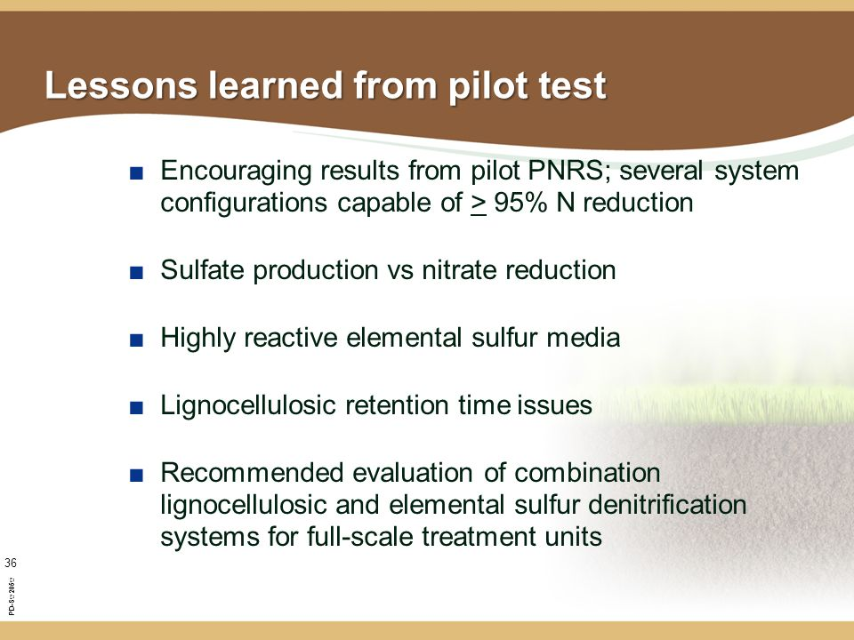 PD-Sw205w 36 Lessons learned from pilot test ■Encouraging results from pilot PNRS; several system configurations capable of > 95% N reduction ■Sulfate production vs nitrate reduction ■Highly reactive elemental sulfur media ■Lignocellulosic retention time issues ■Recommended evaluation of combination lignocellulosic and elemental sulfur denitrification systems for full-scale treatment units