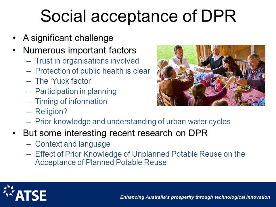 Social acceptance of DPR A significant challenge Numerous important factors –Trust in organisations involved –Protection of public health is clear –The 'Yuck factor' –Participation in planning –Timing of information –Religion.