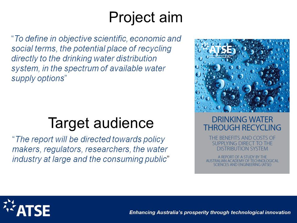 Project aim To define in objective scientific, economic and social terms, the potential place of recycling directly to the drinking water distribution system, in the spectrum of available water supply options The report will be directed towards policy makers, regulators, researchers, the water industry at large and the consuming public Target audience