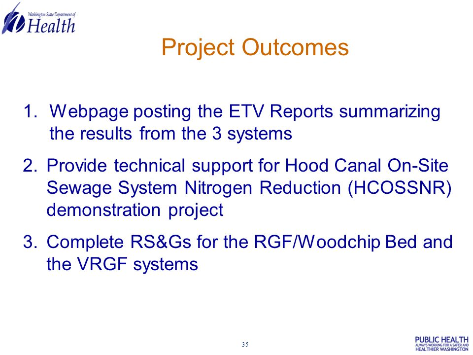 35 1.Webpage posting the ETV Reports summarizing the results from the 3 systems 2.Provide technical support for Hood Canal On-Site Sewage System Nitrogen Reduction (HCOSSNR) demonstration project 3.Complete RS&Gs for the RGF/Woodchip Bed and the VRGF systems Project Outcomes