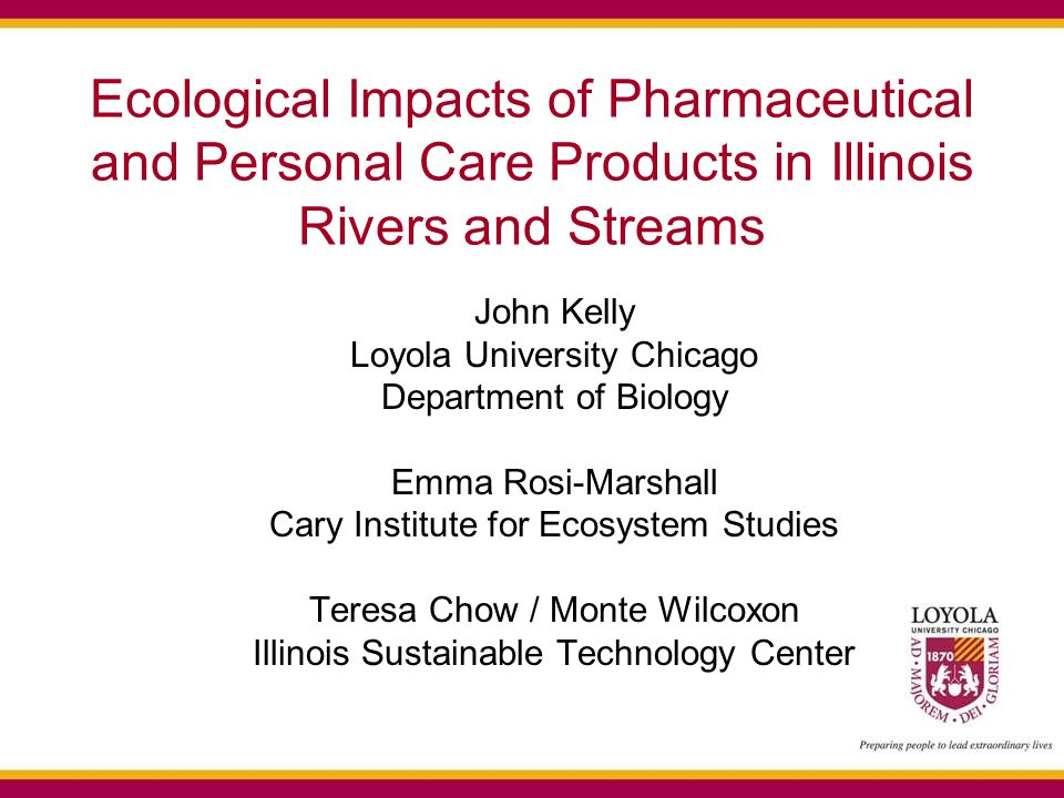 Ecological Impacts of Pharmaceutical and Personal Care Products in Illinois Rivers and Streams John Kelly Loyola University Chicago Department of Biology Emma Rosi-Marshall Cary Institute for Ecosystem Studies Teresa Chow / Monte Wilcoxon Illinois Sustainable Technology Center